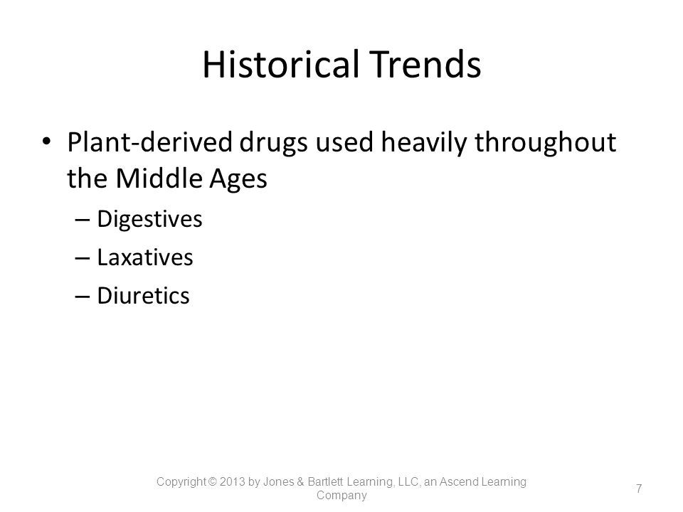 Historical Trends Plant-derived drugs used heavily throughout the Middle Ages – Digestives – Laxatives – Diuretics 7 Copyright © 2013 by Jones & Bartl