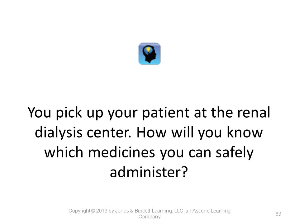 You pick up your patient at the renal dialysis center. How will you know which medicines you can safely administer? 83 Copyright © 2013 by Jones & Bar