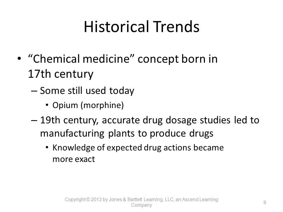 """Historical Trends """"Chemical medicine"""" concept born in 17th century – Some still used today Opium (morphine) – 19th century, accurate drug dosage studi"""
