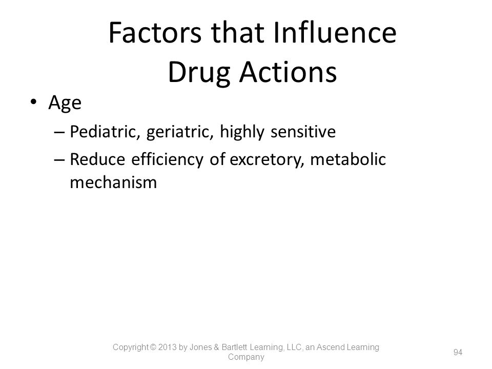 Factors that Influence Drug Actions Age – Pediatric, geriatric, highly sensitive – Reduce efficiency of excretory, metabolic mechanism 94 Copyright ©
