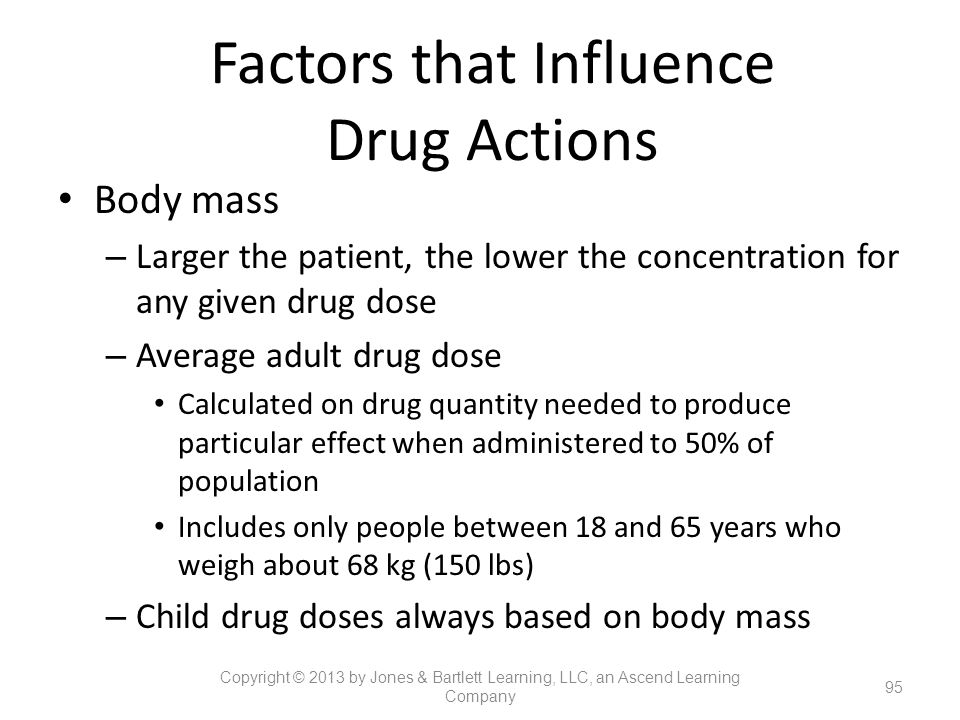 Factors that Influence Drug Actions Body mass – Larger the patient, the lower the concentration for any given drug dose – Average adult drug dose Calc
