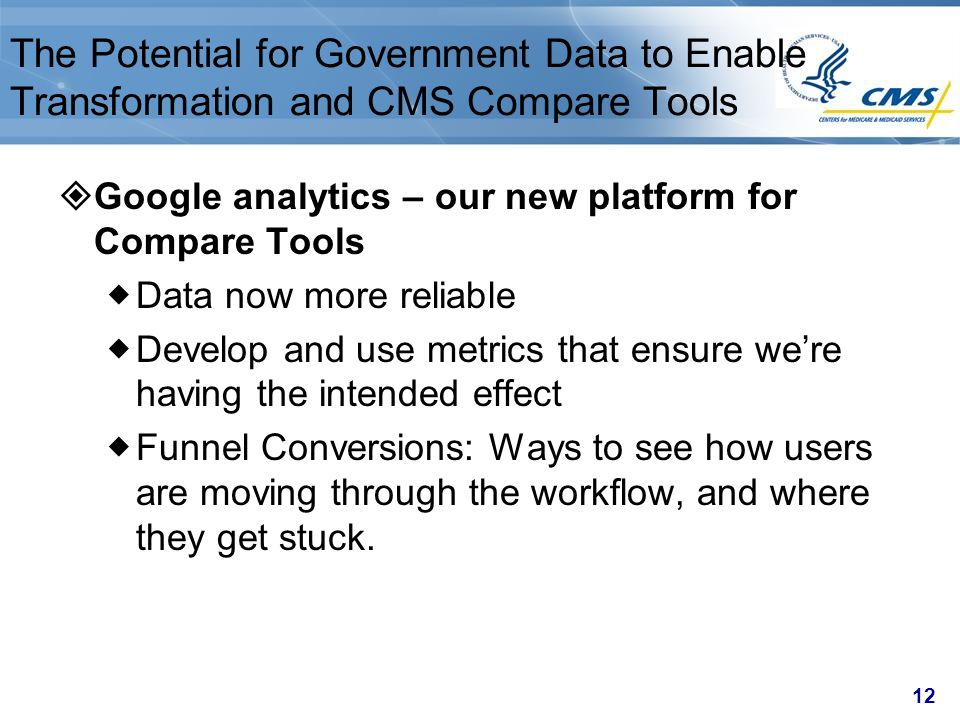 12 The Potential for Government Data to Enable Transformation and CMS Compare Tools  Google analytics – our new platform for Compare Tools  Data now