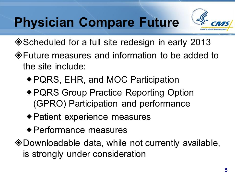 5 Physician Compare Future  Scheduled for a full site redesign in early 2013  Future measures and information to be added to the site include:  PQR