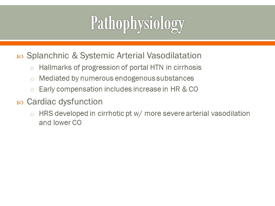  Splanchnic & Systemic Arterial Vasodilatation o Hallmarks of progression of portal HTN in cirrhosis o Mediated by numerous endogenous substances o Early compensation includes increase in HR & CO  Cardiac dysfunction o HRS developed in cirrhotic pt w/ more severe arterial vasodilation and lower CO