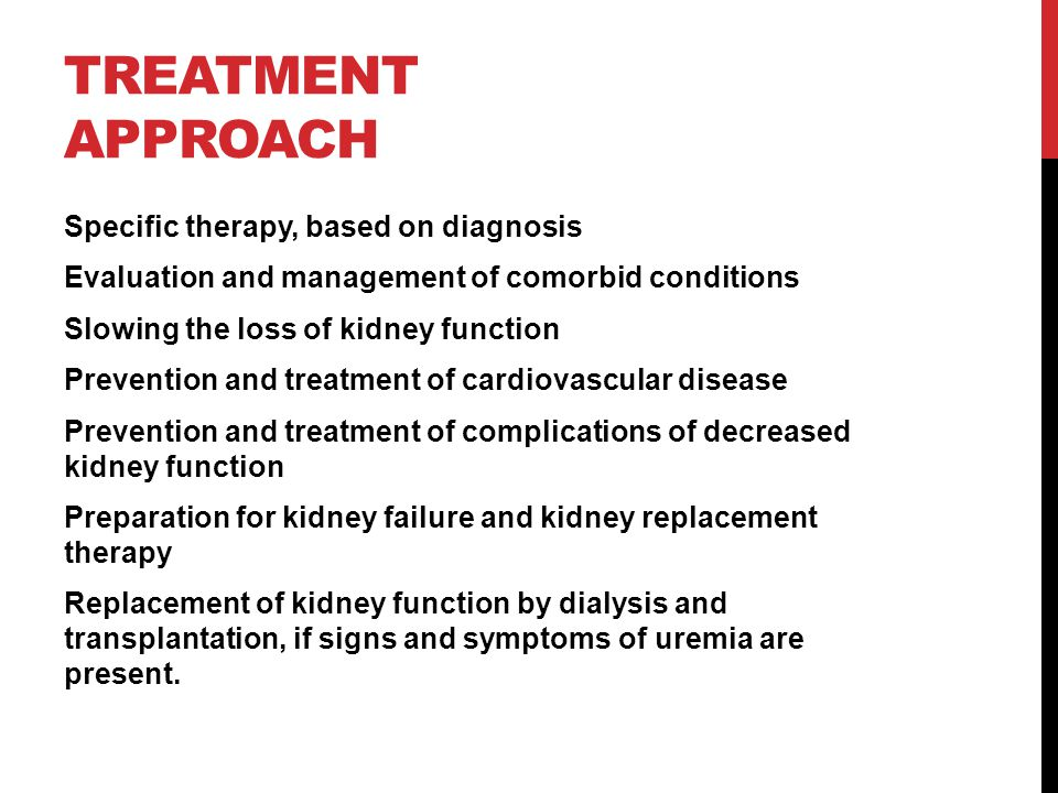 TREATMENT APPROACH Specific therapy, based on diagnosis Evaluation and management of comorbid conditions Slowing the loss of kidney function Prevention and treatment of cardiovascular disease Prevention and treatment of complications of decreased kidney function Preparation for kidney failure and kidney replacement therapy Replacement of kidney function by dialysis and transplantation, if signs and symptoms of uremia are present.