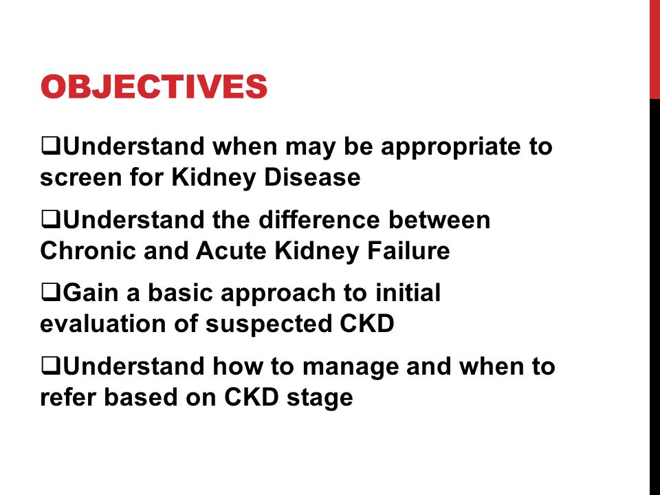 OBJECTIVES  Understand when may be appropriate to screen for Kidney Disease  Understand the difference between Chronic and Acute Kidney Failure  Gain a basic approach to initial evaluation of suspected CKD  Understand how to manage and when to refer based on CKD stage