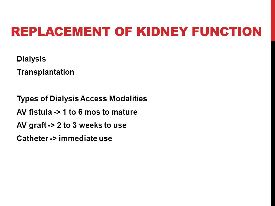 REPLACEMENT OF KIDNEY FUNCTION Dialysis Transplantation Types of Dialysis Access Modalities AV fistula -> 1 to 6 mos to mature AV graft -> 2 to 3 weeks to use Catheter -> immediate use