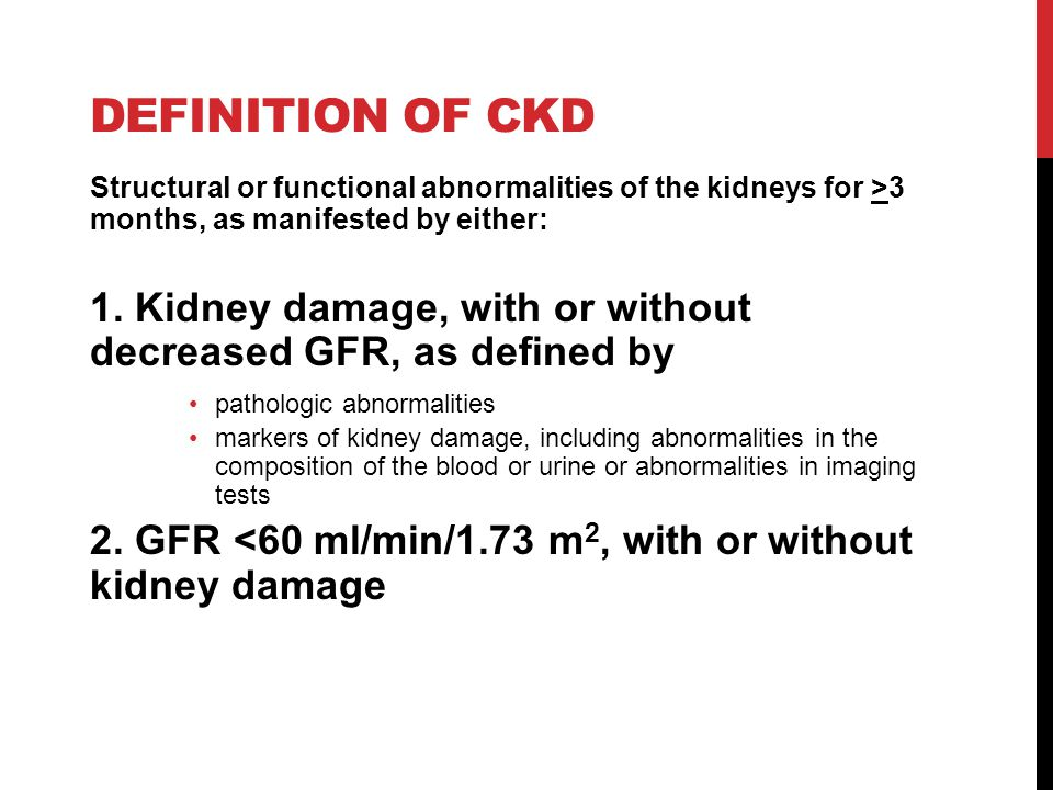 DEFINITION OF CKD Structural or functional abnormalities of the kidneys for >3 months, as manifested by either: 1.