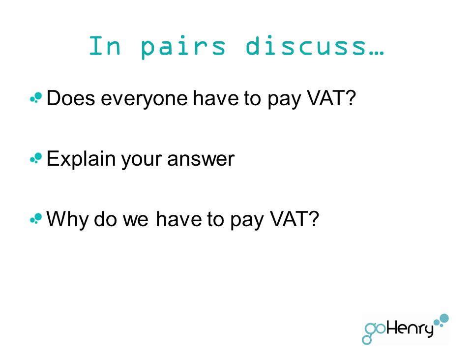 In pairs discuss… Does everyone have to pay VAT? Explain your answer Why do we have to pay VAT?