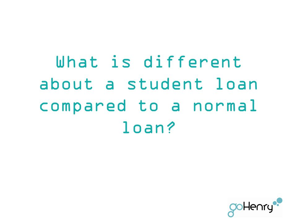 What is different about a student loan compared to a normal loan?