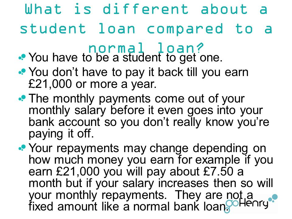You have to be a student to get one. You don't have to pay it back till you earn £21,000 or more a year. The monthly payments come out of your monthly