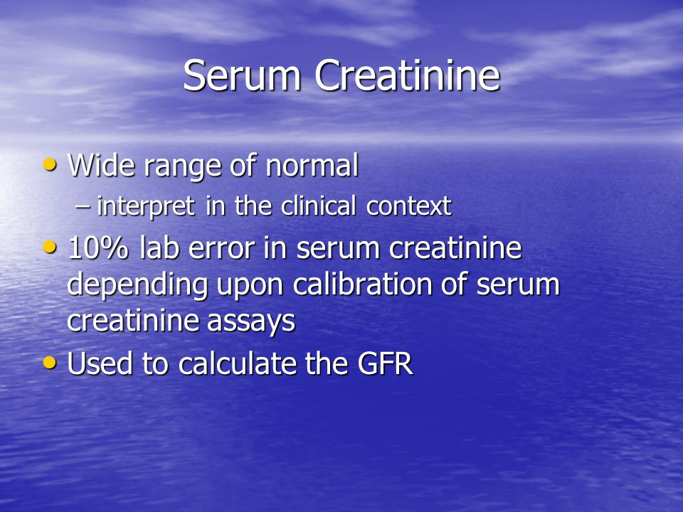 Serum Creatinine Wide range of normal Wide range of normal –interpret in the clinical context 10% lab error in serum creatinine depending upon calibra