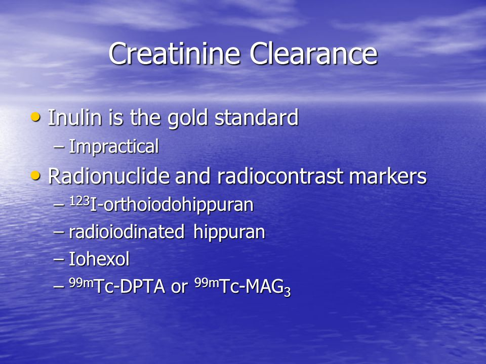 Creatinine Clearance Inulin is the gold standard Inulin is the gold standard –Impractical Radionuclide and radiocontrast markers Radionuclide and radi