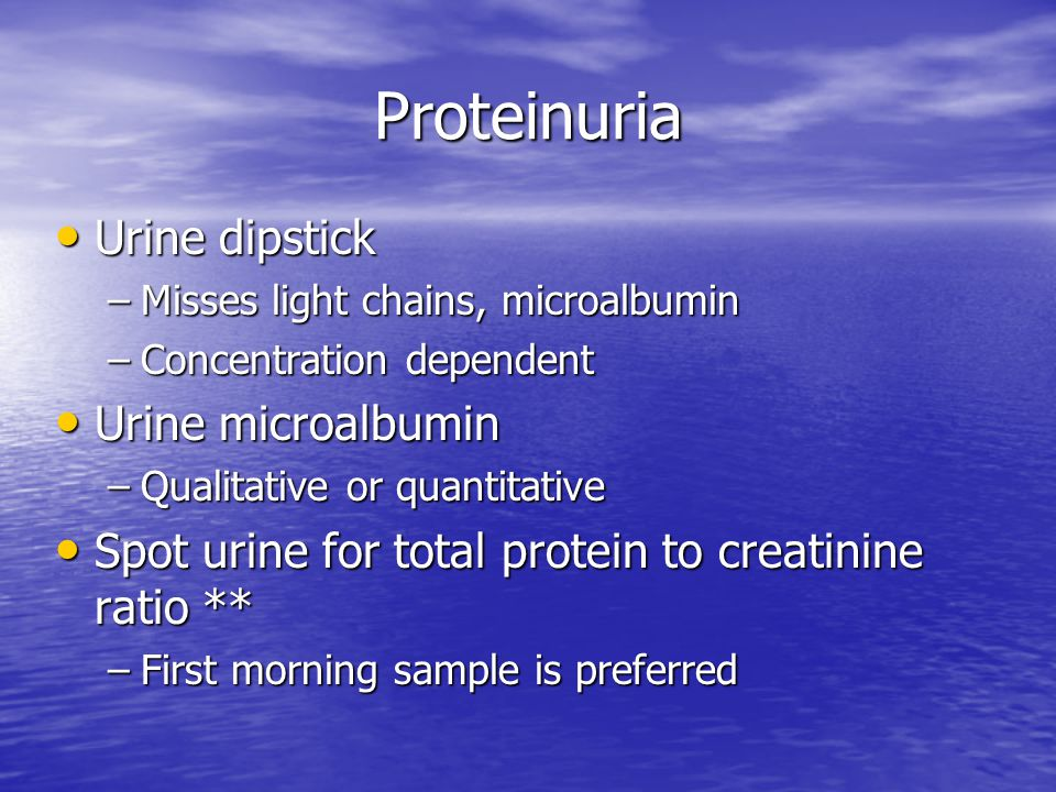 Proteinuria Urine dipstick Urine dipstick –Misses light chains, microalbumin –Concentration dependent Urine microalbumin Urine microalbumin –Qualitati