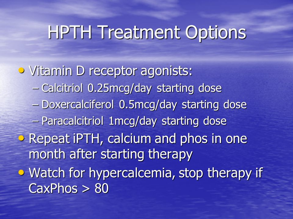HPTH Treatment Options Vitamin D receptor agonists: Vitamin D receptor agonists: –Calcitriol 0.25mcg/day starting dose –Doxercalciferol 0.5mcg/day sta