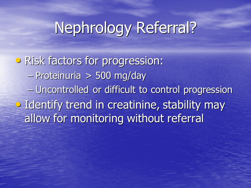 Nephrology Referral? Risk factors for progression: Risk factors for progression: –Proteinuria > 500 mg/day –Uncontrolled or difficult to control progr