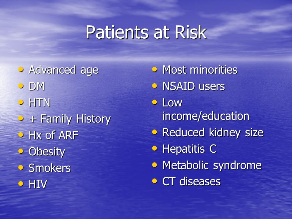 Patients at Risk Advanced age Advanced age DM DM HTN HTN + Family History + Family History Hx of ARF Hx of ARF Obesity Obesity Smokers Smokers HIV HIV