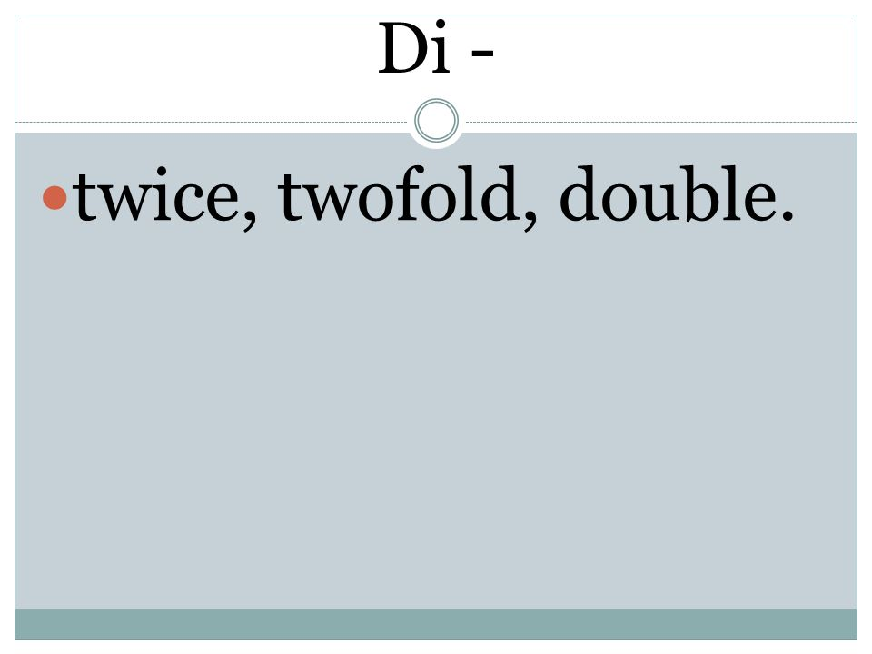 Di - twice, twofold, double.