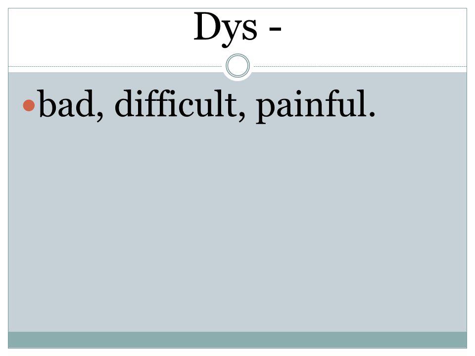 Dys - bad, difficult, painful.