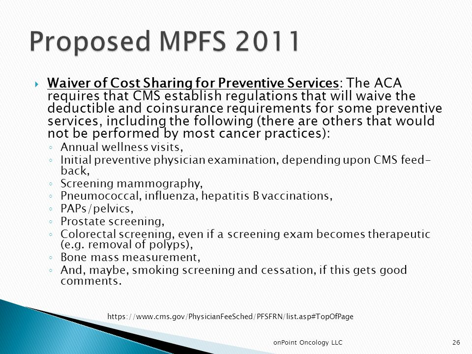  Waiver of Cost Sharing for Preventive Services: The ACA requires that CMS establish regulations that will waive the deductible and coinsurance requirements for some preventive services, including the following (there are others that would not be performed by most cancer practices): ◦ Annual wellness visits, ◦ Initial preventive physician examination, depending upon CMS feed- back, ◦ Screening mammography, ◦ Pneumococcal, influenza, hepatitis B vaccinations, ◦ PAPs/pelvics, ◦ Prostate screening, ◦ Colorectal screening, even if a screening exam becomes therapeutic (e.g.