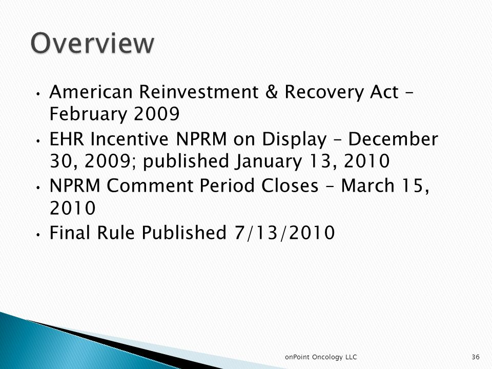 American Reinvestment & Recovery Act – February 2009 EHR Incentive NPRM on Display – December 30, 2009; published January 13, 2010 NPRM Comment Period Closes – March 15, 2010 Final Rule Published 7/13/2010 36onPoint Oncology LLC