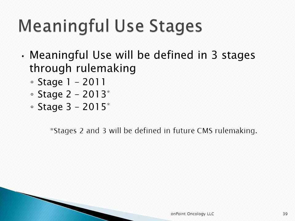 Meaningful Use will be defined in 3 stages through rulemaking ◦ Stage 1 – 2011 ◦ Stage 2 – 2013 * ◦ Stage 3 – 2015 * *Stages 2 and 3 will be defined in future CMS rulemaking.