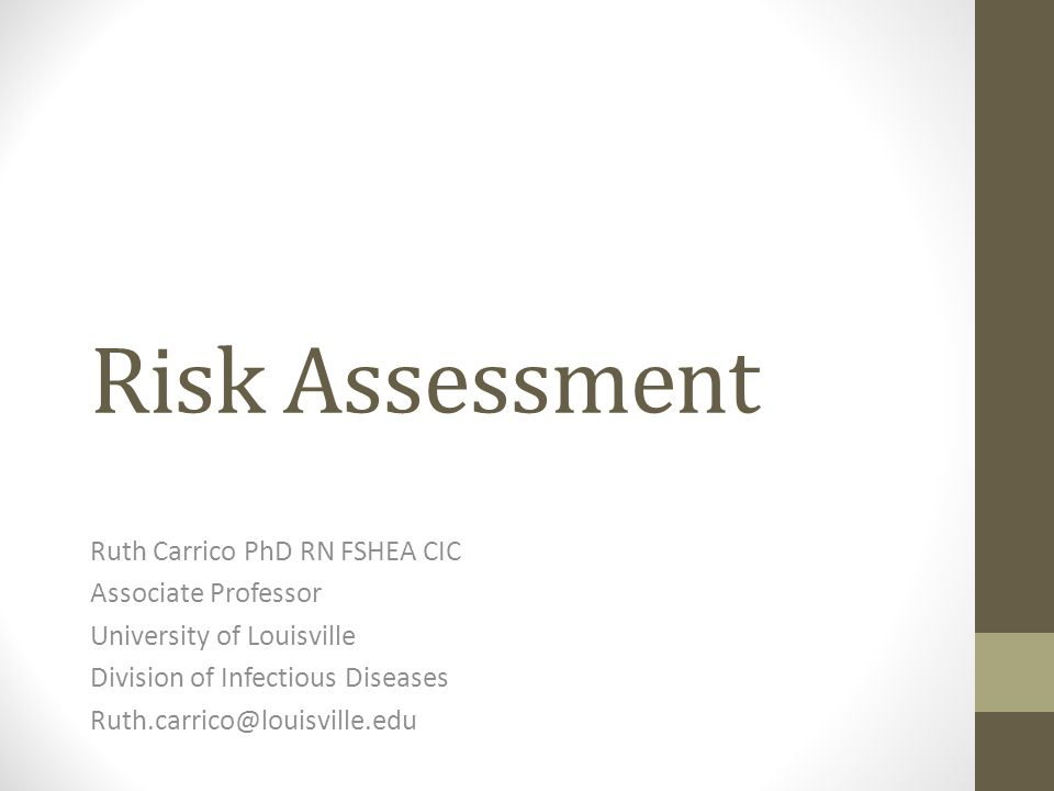 Risk Assessment Ruth Carrico PhD RN FSHEA CIC Associate Professor University of Louisville Division of Infectious Diseases Ruth.carrico@louisville.edu