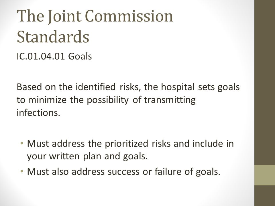 The Joint Commission Standards IC.01.04.01 Goals Based on the identified risks, the hospital sets goals to minimize the possibility of transmitting infections.
