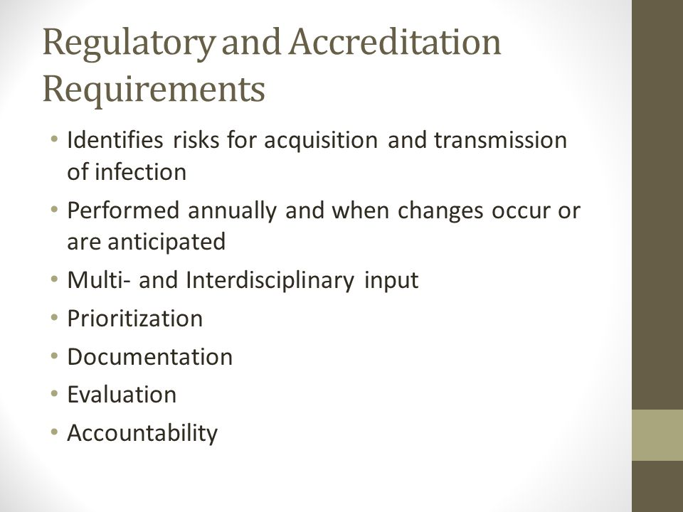 Regulatory and Accreditation Requirements Identifies risks for acquisition and transmission of infection Performed annually and when changes occur or are anticipated Multi- and Interdisciplinary input Prioritization Documentation Evaluation Accountability
