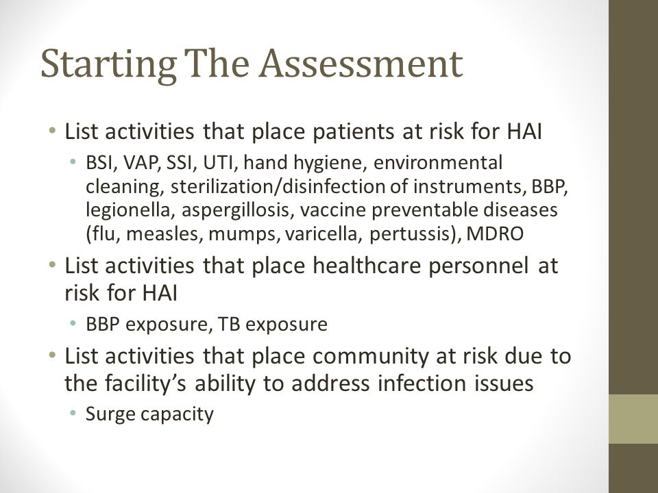 Starting The Assessment List activities that place patients at risk for HAI BSI, VAP, SSI, UTI, hand hygiene, environmental cleaning, sterilization/disinfection of instruments, BBP, legionella, aspergillosis, vaccine preventable diseases (flu, measles, mumps, varicella, pertussis), MDRO List activities that place healthcare personnel at risk for HAI BBP exposure, TB exposure List activities that place community at risk due to the facility's ability to address infection issues Surge capacity