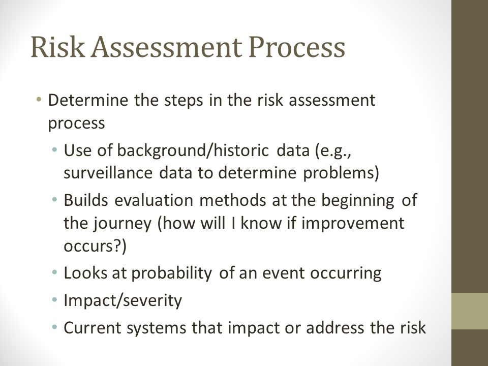 Risk Assessment Process Determine the steps in the risk assessment process Use of background/historic data (e.g., surveillance data to determine problems) Builds evaluation methods at the beginning of the journey (how will I know if improvement occurs ) Looks at probability of an event occurring Impact/severity Current systems that impact or address the risk