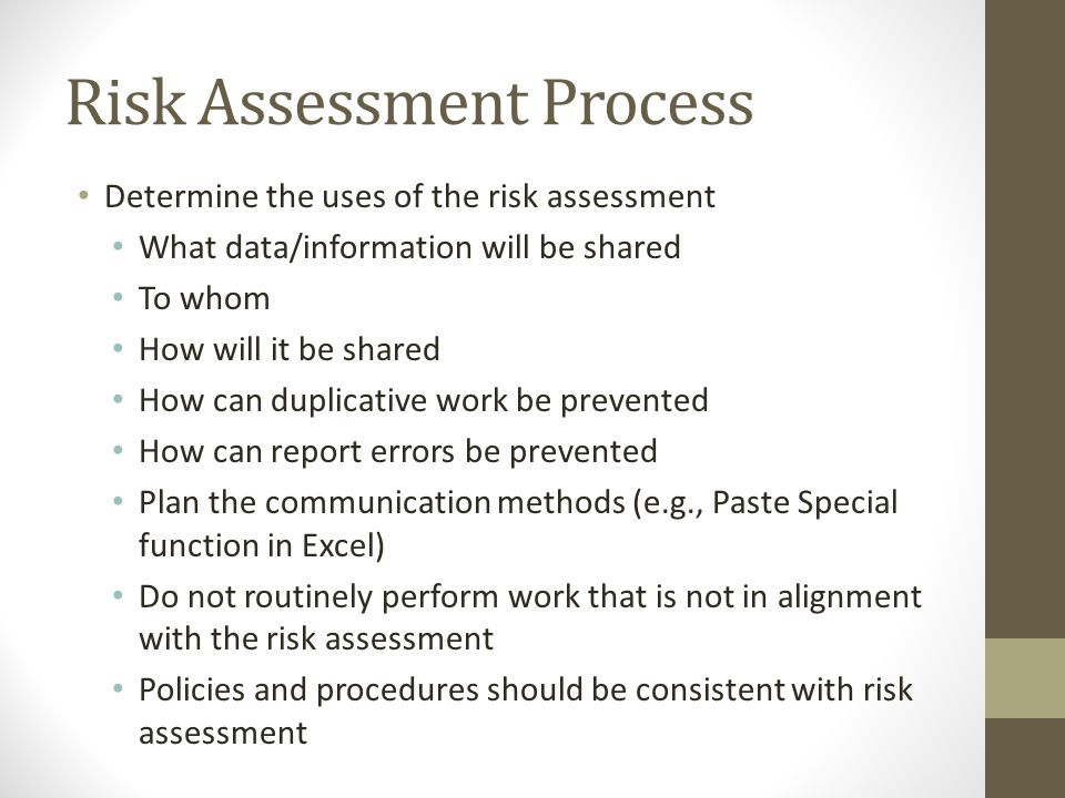 Risk Assessment Process Determine the uses of the risk assessment What data/information will be shared To whom How will it be shared How can duplicative work be prevented How can report errors be prevented Plan the communication methods (e.g., Paste Special function in Excel) Do not routinely perform work that is not in alignment with the risk assessment Policies and procedures should be consistent with risk assessment