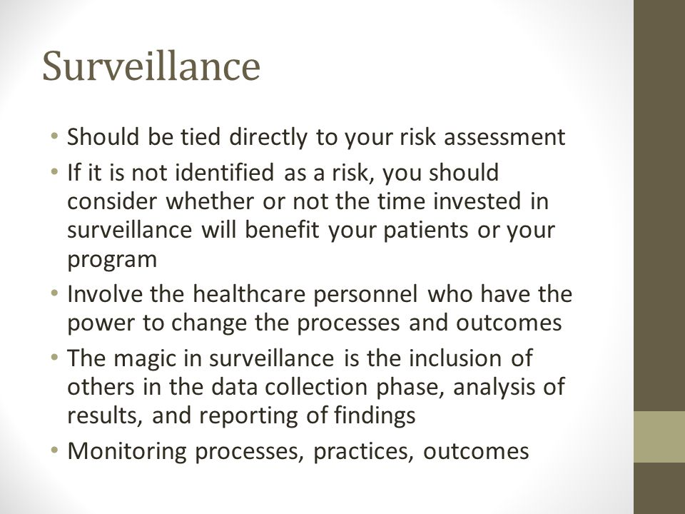 Surveillance Should be tied directly to your risk assessment If it is not identified as a risk, you should consider whether or not the time invested in surveillance will benefit your patients or your program Involve the healthcare personnel who have the power to change the processes and outcomes The magic in surveillance is the inclusion of others in the data collection phase, analysis of results, and reporting of findings Monitoring processes, practices, outcomes