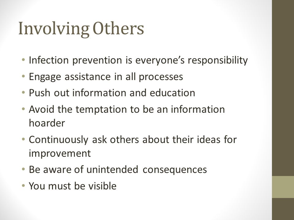 Involving Others Infection prevention is everyone's responsibility Engage assistance in all processes Push out information and education Avoid the temptation to be an information hoarder Continuously ask others about their ideas for improvement Be aware of unintended consequences You must be visible