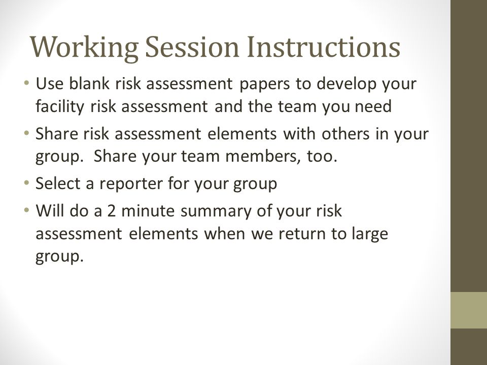 Working Session Instructions Use blank risk assessment papers to develop your facility risk assessment and the team you need Share risk assessment elements with others in your group.