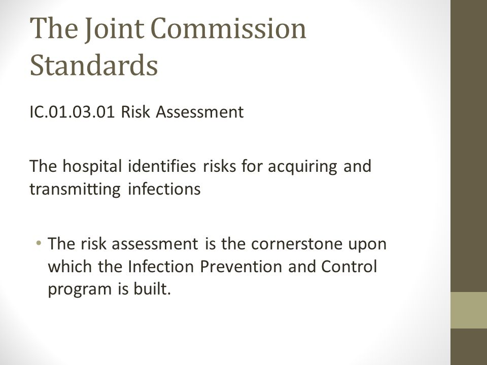 The Joint Commission Standards IC.01.03.01 Risk Assessment The hospital identifies risks for acquiring and transmitting infections The risk assessment is the cornerstone upon which the Infection Prevention and Control program is built.