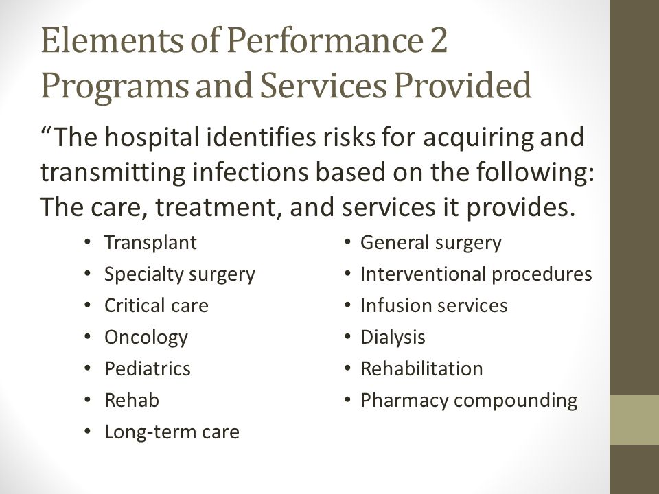 Elements of Performance 2 Programs and Services Provided The hospital identifies risks for acquiring and transmitting infections based on the following: The care, treatment, and services it provides.