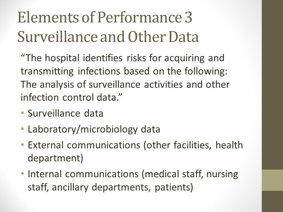 Elements of Performance 3 Surveillance and Other Data The hospital identifies risks for acquiring and transmitting infections based on the following: The analysis of surveillance activities and other infection control data. Surveillance data Laboratory/microbiology data External communications (other facilities, health department) Internal communications (medical staff, nursing staff, ancillary departments, patients)
