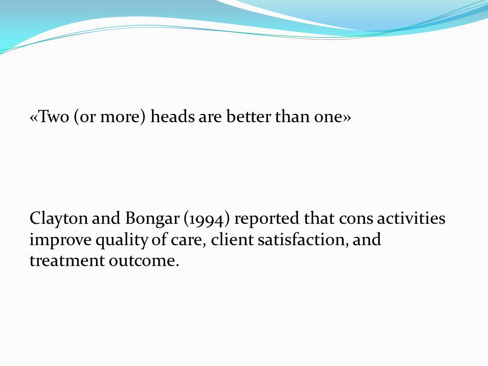 «Two (or more) heads are better than one» Clayton and Bongar (1994) reported that cons activities improve quality of care, client satisfaction, and treatment outcome.