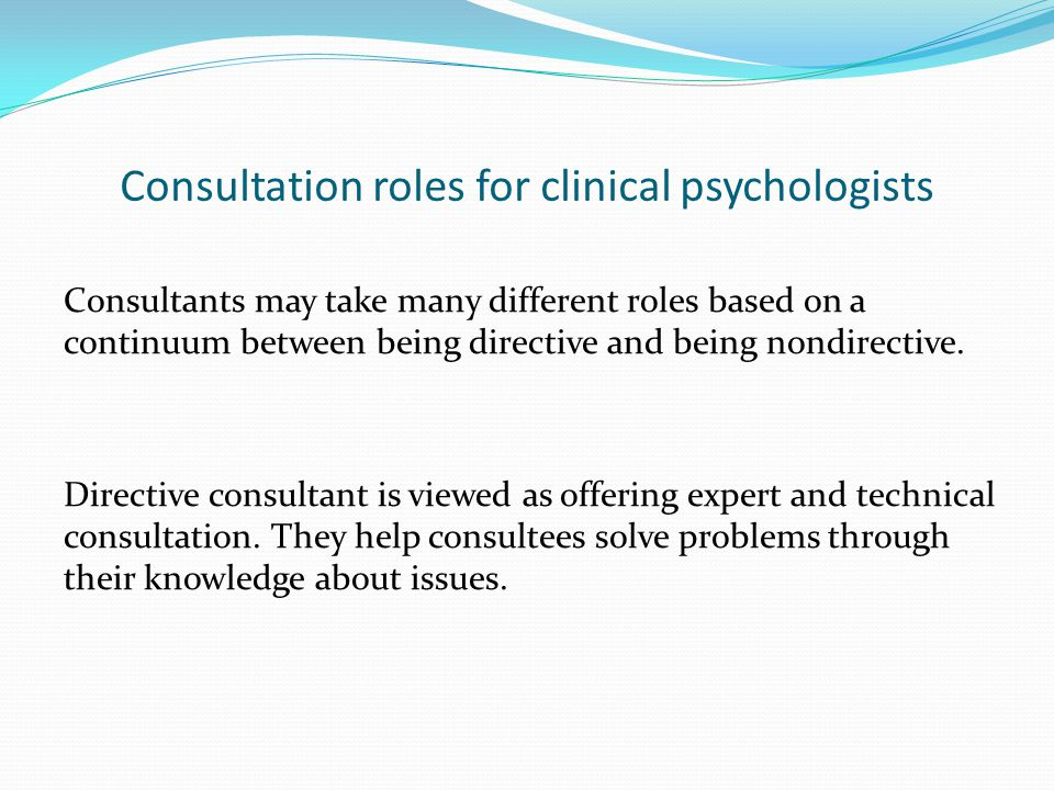 Consultation roles for clinical psychologists Consultants may take many different roles based on a continuum between being directive and being nondirective.