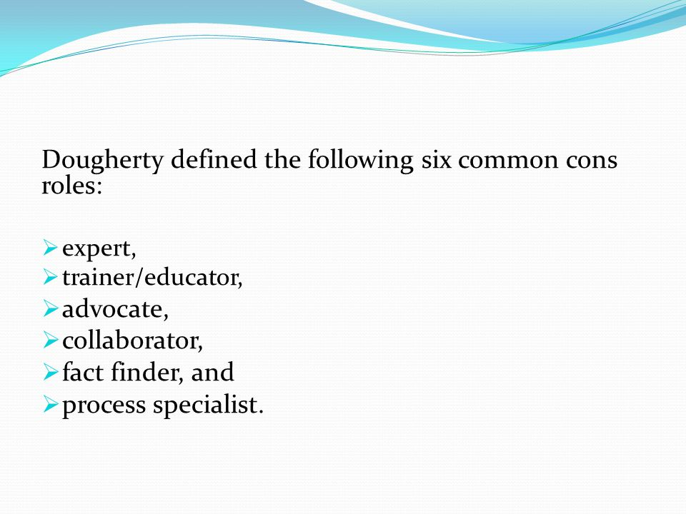 Dougherty defined the following six common cons roles:  expert,  trainer/educator,  advocate,  collaborator,  fact finder, and  process specialist.