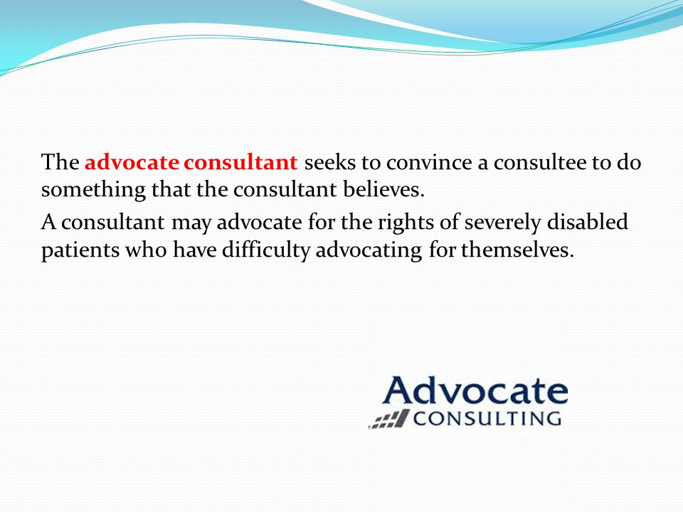 The advocate consultant seeks to convince a consultee to do something that the consultant believes.