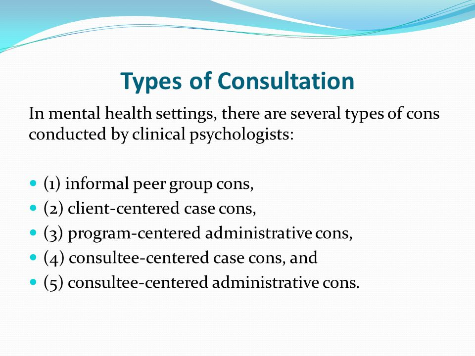 Types of Consultation In mental health settings, there are several types of cons conducted by clinical psychologists: (1) informal peer group cons, (2) client-centered case cons, (3) program-centered administrative cons, (4) consultee-centered case cons, and (5) consultee-centered administrative cons.