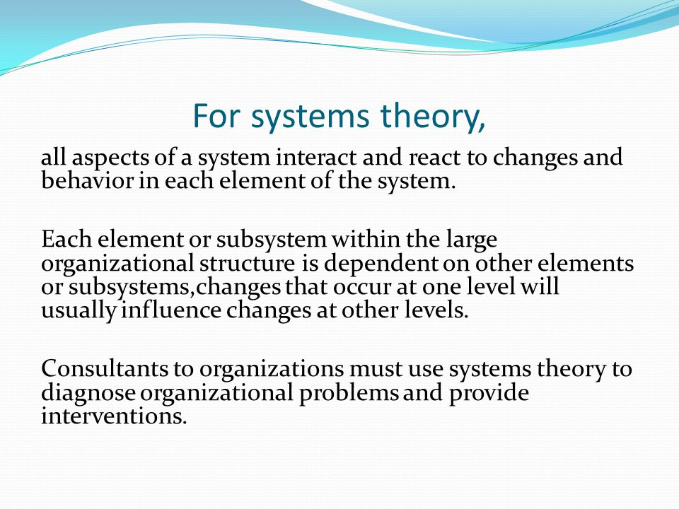 For systems theory, all aspects of a system interact and react to changes and behavior in each element of the system.