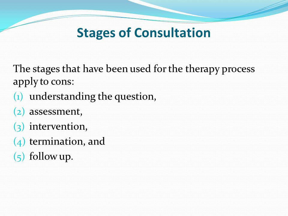 Stages of Consultation The stages that have been used for the therapy process apply to cons: (1) understanding the question, (2) assessment, (3) intervention, (4) termination, and (5) follow up.