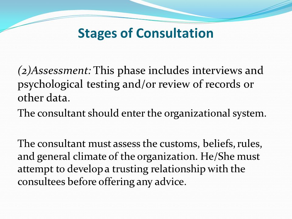Stages of Consultation (2)Assessment: This phase includes interviews and psychological testing and/or review of records or other data.