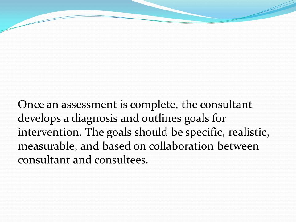 Once an assessment is complete, the consultant develops a diagnosis and outlines goals for intervention.