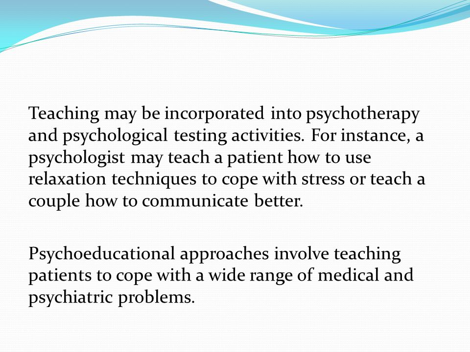Teaching may be incorporated into psychotherapy and psychological testing activities.