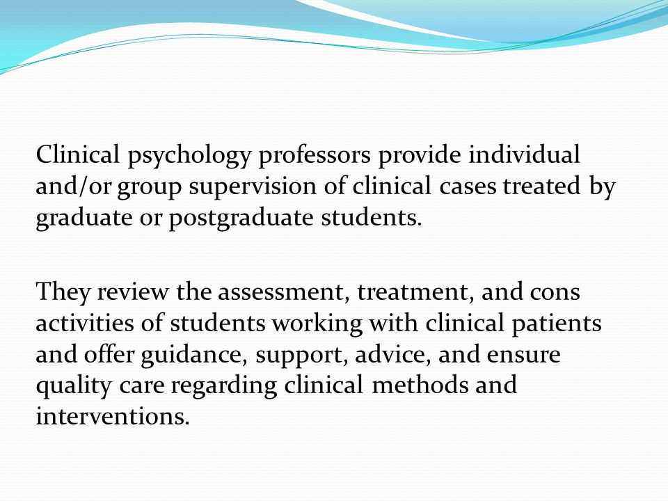 Clinical psychology professors provide individual and/or group supervision of clinical cases treated by graduate or postgraduate students.