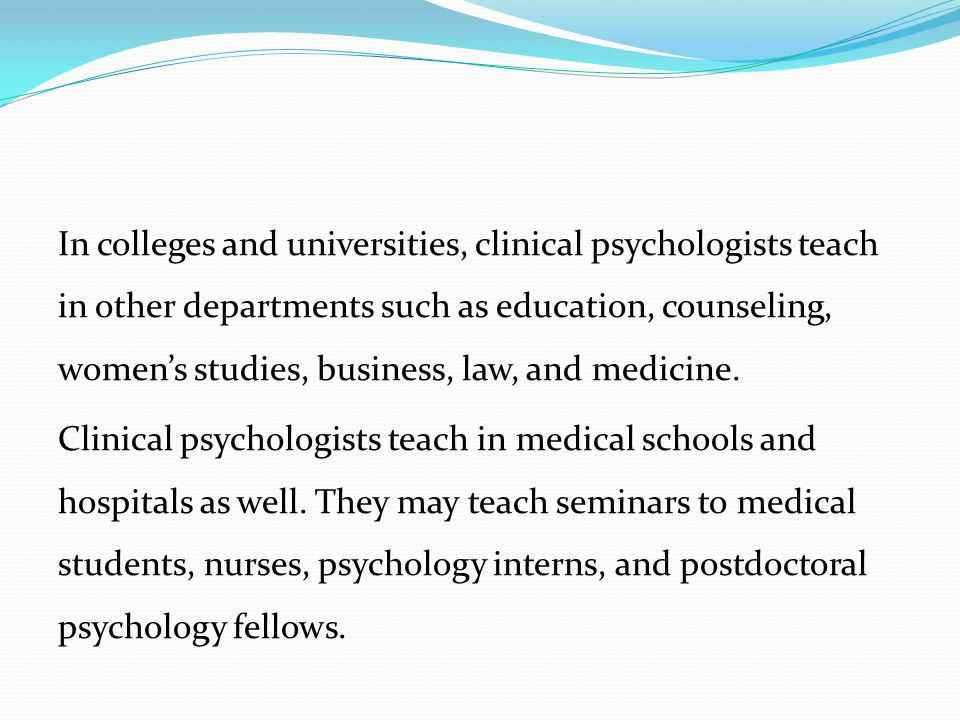 In colleges and universities, clinical psychologists teach in other departments such as education, counseling, women's studies, business, law, and medicine.